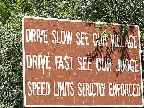 Drive Slow See our Village. Drive Fast, see our judge. Speed limit strictly enforced.